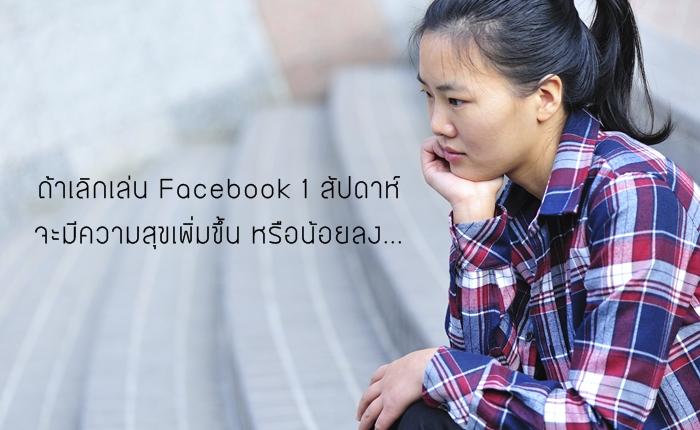ถ้าเลิกเล่น Facebook 1 สัปดาห์ จะมีความสุขเพิ่มขึ้น หรือน้อยลง…