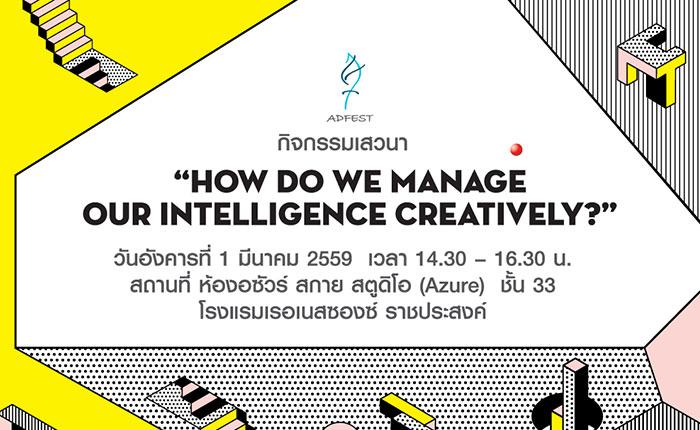 """แอดเฟส 2016 จัดกิจกรรมเสวนาในหัวข้อ """"How do we manage our intelligence creatively?"""""""