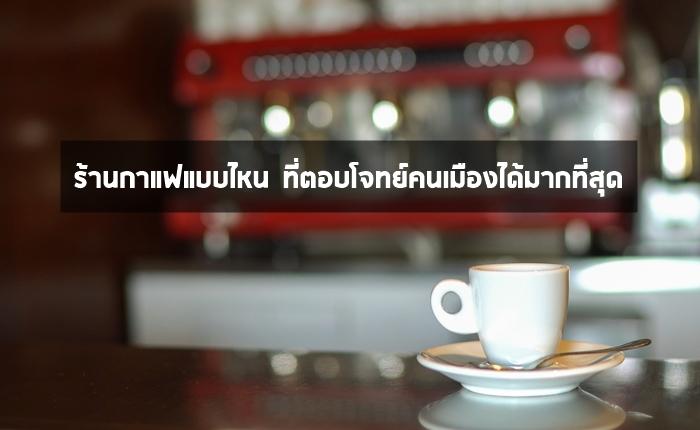 ร้านกาแฟแบบไหน ที่ตอบโจทย์คนเมืองได้มากที่สุด