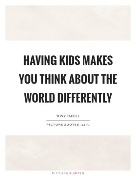 having-kids-makes-you-think-about-the-world-differently-quote-1