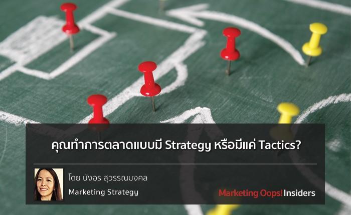 คุณทำการตลาดแบบมี Strategy หรือมีแค่ Tactics?