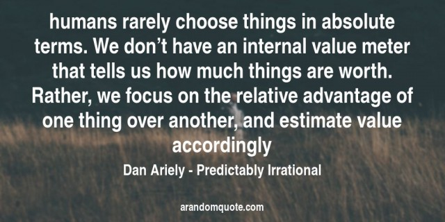 dan_ariely_predictably_irrational_humans_rarely_choose_things_in_absolute_terms_we_don_t_have_an
