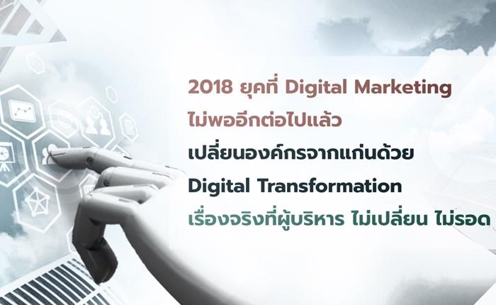 2018 ยุคที่ Digital Marketing ไม่พออีกต่อไปแล้ว เปลี่ยนองค์กรจากแก่นด้วย Digital Transformation เรื่องจริงที่ผู้บริหาร ไม่เปลี่ยน ไม่รอด