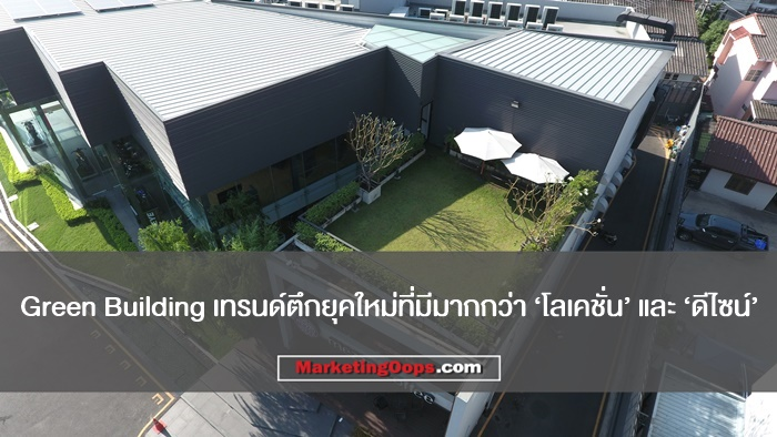 Green Building เทรนด์ตึกยุคใหม่ที่มีมากกว่า 'โลเคชั่น' และ 'ดีไซน์'