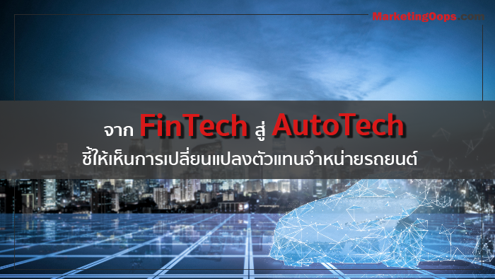 จาก FinTech สู่ AutoTech ชี้ให้เห็นการเปลี่ยนแปลงตัวแทนจำหน่ายรถยนต์