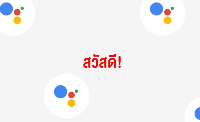 สวัสดี กูเกิ้ล!Google Assistantเพิ่มการรองรับภาษามากขึ้นกว่า30 ภาษา รวม'ไทย' ด้วย Yeah!