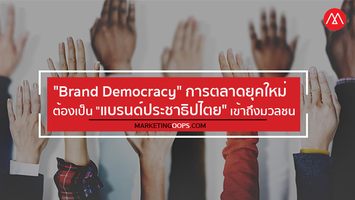 """Brand Democracy"" การตลาดยุคใหม่ต้องเป็น ""แบรนด์ประชาธิปไตย"" เข้าถึงฐานเสียงมวลชน"