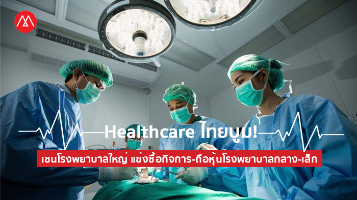Healthcare ไทยบูม! เชนโรงพยาบาลใหญ่ แข่งซื้อกิจการ-ถือหุ้นโรงพยาบาลกลาง-เล็ก