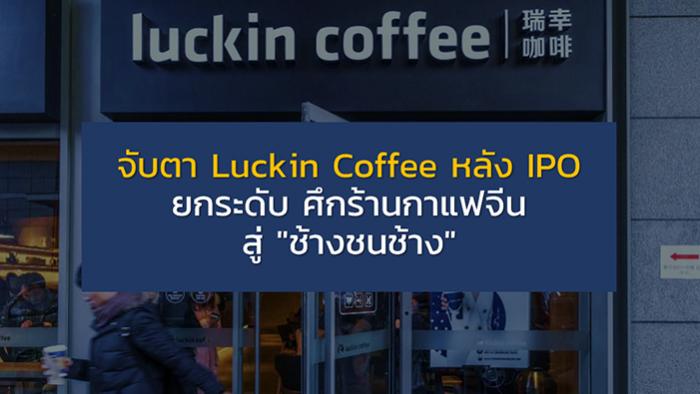 """จับตา Luckin Coffee หลัง IPO ยกระดับ ศึกร้านกาแฟจีน สู่ """"ช้างชนช้าง"""""""